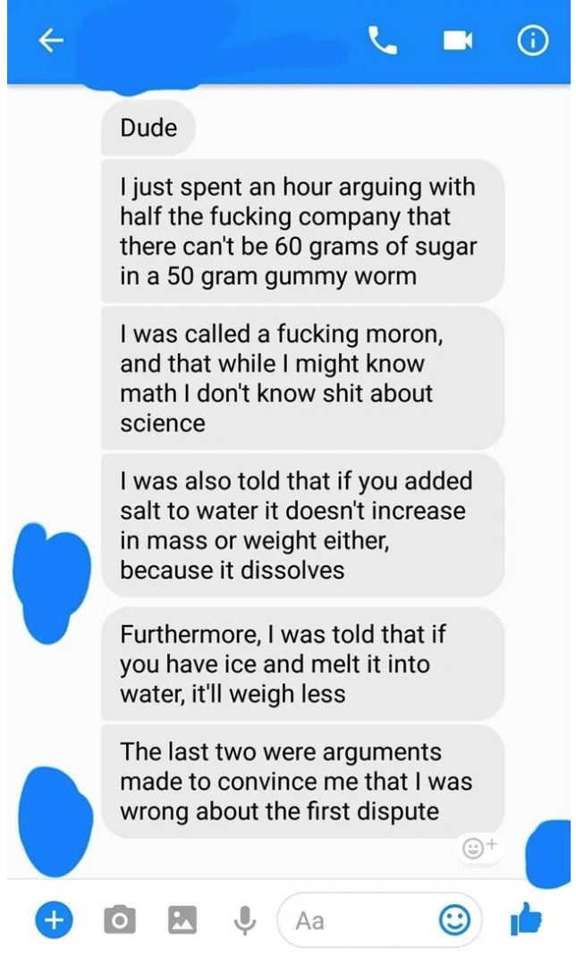 Text - Dude I just spent an hour arguing with half the fucking company that there can't be 60 grams of sugar in a 50 gram gummy worm I was called a fucking moron, and that while I might know math I don't know shit about science I was also told that if you added salt to water it doesn't increase in mass or weight either, because it dissolves Furthermore, I was told that if you have ice and melt it into water, it'll weigh less The last two were arguments made to convince me that I was wrong about