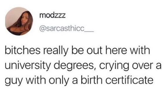 Text - modzzz @sarcasthicc_ bitches really be out here with university degrees, crying over a guy with only a birth certificate
