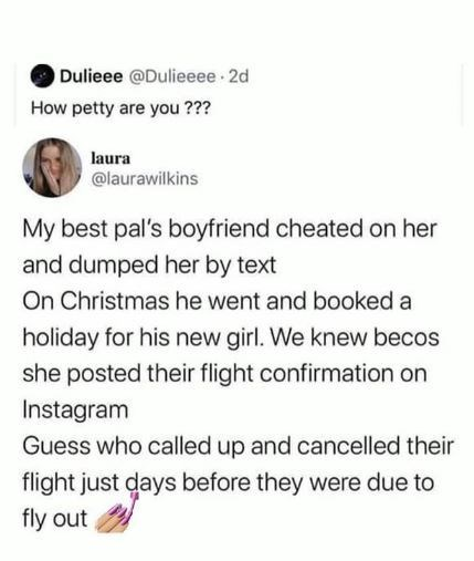 Text - Dulieee @Dulieeee 2d How petty are you ??? laura @laurawilkins My best pal's boyfriend cheated on her and dumped her by text On Christmas he went and booked a holiday for his new girl. We knew becos she posted their flight confirmation on Instagram Guess who called up and cancelled their flight just days before they were due to fly out