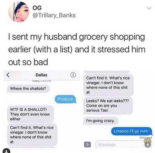 Text - OG @Trillary_Banks I sent my husband grocery shopping earlier (with a list) and it stressed him out so bad Dallas Can't find it. What's rice Today 4:46 PM vinegar. I don't know where none of this shit Where the shallots? at Produce Leeks? We eat leeks??? Come on are you serious Tasi WTF IS A SHALLOT! They don't even know either I'm going crazy. Can't find it. What's rice vinegar. I don't know where none of this shit Lmaooo l'll go nvm Deliyered at IMessage