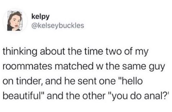 """Text - kelpy @kelseybuckles thinking about the time two of my roommates matched w the same guy on tinder, and he sent one """"hello beautiful"""" and the other """"you do anal?'"""