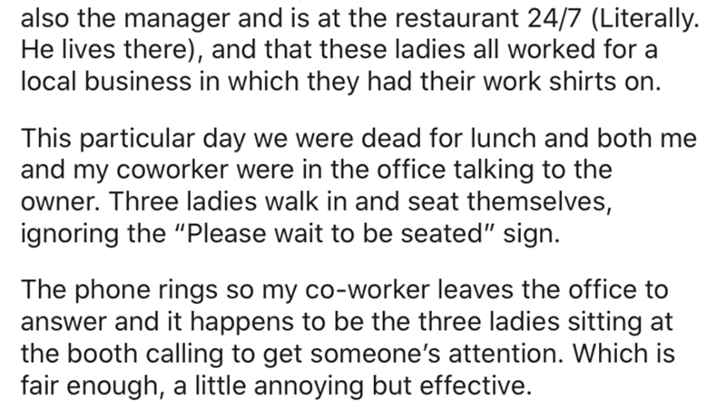 """Text - also the manager and is at the restaurant 24/7 (Literally. He lives there), and that these ladies all worked for a local business in which they had their work shirts on. This particular day we were dead for lunch and both me and my coworker were in the office talking to the owner. Three ladies walk in and seat themselves, ignoring the """"Please wait to be seated"""" sign. The phone rings so my co-worker leaves the office to answer and it happens to be the three ladies sitting at the booth call"""