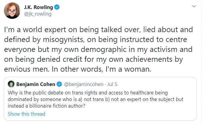 Text - J.K. Rowling O @jk rowling I'm a world expert on being talked over, lied about and defined by misogynists, on being instructed to centre everyone but my own demographic in my activism and on being denied credit for my own achievements by envious men. In other words, I'm a woman. Benjamin Cohen O @benjamincohen - Jul 5 Why is the public debate on trans rights and access to healthcare being dominated by someone who is a) not trans b) not an expert on the subject but instead a billionaire fi