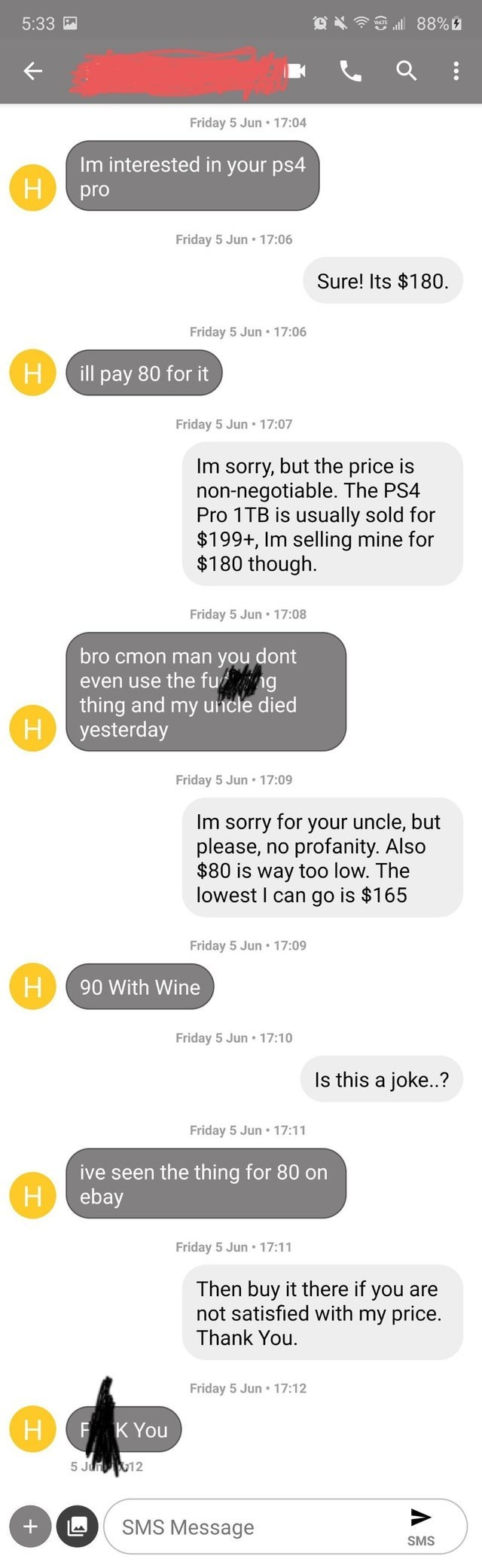 Text - 5:33 Friday 5 Jun •17:04 Im interested in your ps4 H pro Friday 5 Jun • 17:06 Sure! Its $180. Friday 5 Jun • 17:06 H ill pay 80 for it Friday 5 Jun • 17:07 Im sorry, but the price is non-negotiable. The PS4 Pro 1TB is usually sold for $199+, Im selling mine for $180 though. Friday 5 Jun 17:08 bro cmon man you dont even use the fu ng thing and my uncle died H yesterday Friday 5 Jun • 17:09 Im sorry for your uncle, but please, no profanity. Also $80 is way too low. The lowest I can go is $1