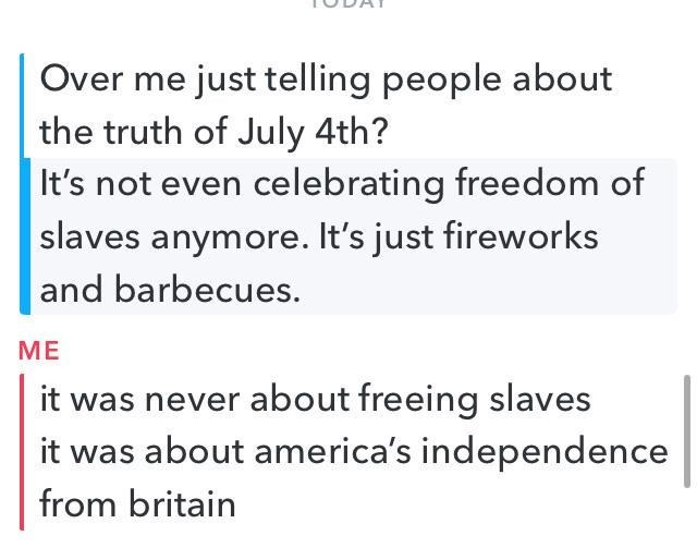 Text - Over me just telling people about the truth of July 4th? It's not even celebrating freedom of slaves anymore. It's just fireworks and barbecues. ME it was never about freeing slaves it was about america's independence from britain