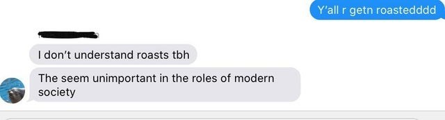 Text - Y'all r getn roastedddd I don't understand roasts tbh The seem unimportant in the roles of modern society