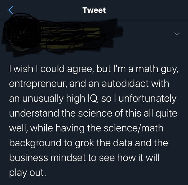 Text - Tweet I wish I could agree, but l'm a math guy, entrepreneur, and an autodidact with an unusually high IQ, so I unfortunately understand the science of this all quite well, while having the science/math background to grok the data and the business mindset to see how it will play out.