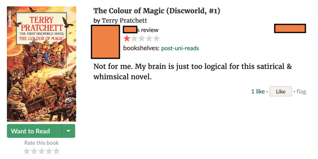 Text - TERRY PRATCHETT The Colour of Magic (Discworld, #1) by Terry Pratchett s review THE FIRST DESCWORLD NOVEL THE COLOUR OF MAGIC bookshelves: post-uni-reads Not for me. My brain is just too logical for this satirical & whimsical novel. 1 like · Like · flag Want to Read Rate this book **