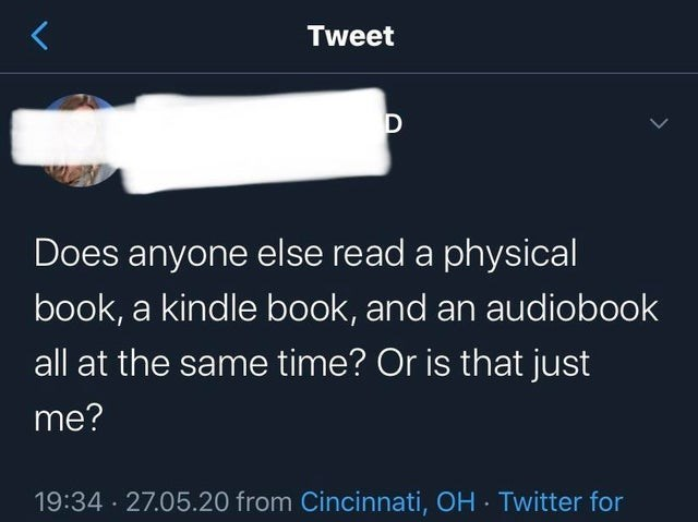 Text - Tweet D Does anyone else read a physical book, a kindle book, and an audiobook all at the same time? Or is that just me? 19:34 · 27.05.20 from Cincinnati, OH · Twitter for