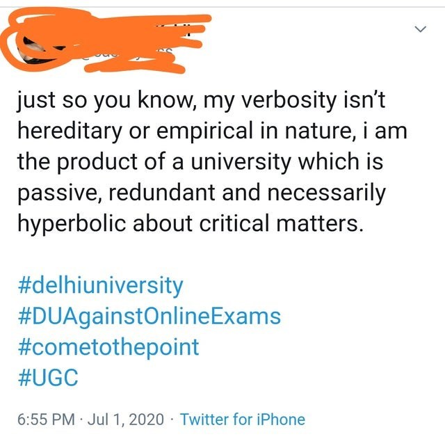Text - just so you know, my verbosity isn't hereditary or empirical in nature, i am the product of a university which is passive, redundant and necessarily hyperbolic about critical matters. #delhiuniversity #DUAgainstOnlineExams #cometothepoint #UGC 6:55 PM · Jul 1, 2020 · Twitter for iPhone