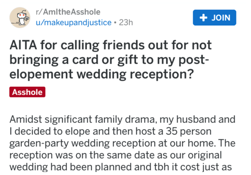 Text - r/AmltheAsshole + JOIN u/makeupandjustice • 23h AITA for calling friends out for not bringing a card or gift to my post- elopement wedding reception? Asshole Amidst significant family drama, my husband and I decided to elope and then host a 35 person garden-party wedding reception at our home. The reception was on the same date as our original wedding had been planned and tbh it cost just as