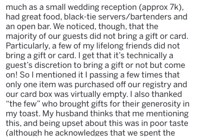 """Text - much as a small wedding reception (approx 7k), had great food, black-tie servers/bartenders and an open bar. We noticed, though, that the majority of our guests did not bring a gift or card. Particularly, a few of my lifelong friends did not bring a gift or card. I get that it's technically a guest's discretion to bring a gift or not but come on! So I mentioned it I passing a few times that only one item was purchased off our registry and our card box was virtually empty. I also thanked """""""