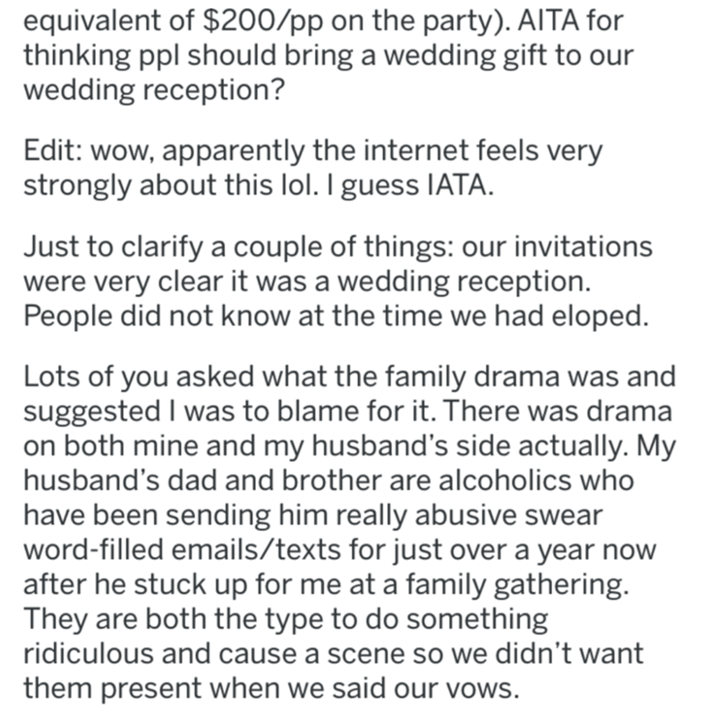 Text - equivalent of $200/pp on the party). AITA for thinking ppl should bring a wedding gift to our wedding reception? Edit: wow, apparently the internet feels very strongly about this lol. I guess IATA. Just to clarify a couple of things: our invitations were very clear it was a wedding reception. People did not know at the time we had eloped. Lots of you asked what the family drama was and suggested I was to blame for it. There was drama on both mine and my husband's side actually. My husband