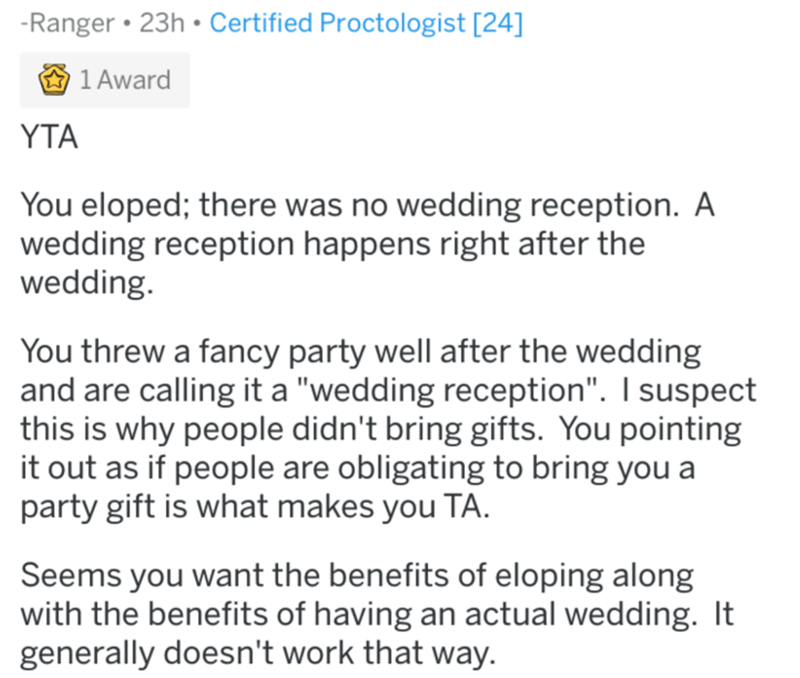 """Text - -Ranger • 23h •Certified Proctologist [24] 1 Award YTA You eloped; there was no wedding reception. A wedding reception happens right after the wedding. You threw a fancy party well after the wedding and are calling it a """"wedding reception"""". I suspect this is why people didn't bring gifts. You pointing it out as if people are obligating to bring you a party gift is what makes you TA. Seems you want the benefits of eloping along with the benefits of having an actual wedding. It generally do"""