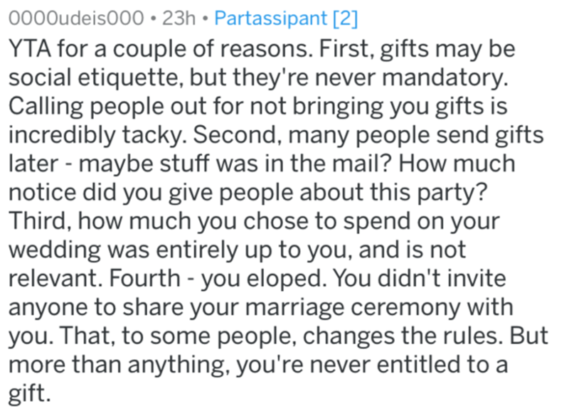 Text - 0000udeis000 • 23h • Partassipant [2] YTA for a couple of reasons. First, gifts may be social etiquette, but they're never mandatory. Calling people out for not bringing you gifts is incredibly tacky. Second, many people send gifts later - maybe stuff was in the mail? How much notice did you give people about this party? Third, how much you chose to spend on your wedding was entirely up to you, and is not relevant. Fourth - you eloped. You didn't invite anyone to share your marriage cerem