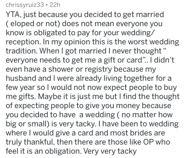 """Text - chrissyruiz33 • 22h YTA, just because you decided to get married ( eloped or not) does not mean everyone you know is obligated to pay for your wedding/ reception. In my opinion this is the worst wedding tradition. When I got married I never thought """" everyone needs to get me a gift or card"""".. I didn't even have a shower or registry because my husband and I were already living together for a few year so I would not now expect people to buy me gifts. Maybe it is just me but I find the thoug"""