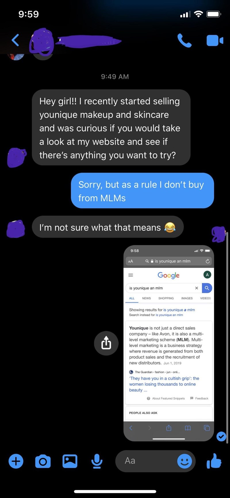 Text - 9:59 9:49 AM Hey girl! I recently started selling younique makeup and skincare and was curious if you would take a look at my website and see if there's anything you want to try? Sorry, but as a rule I don't buy from MLMS I'm not sure what that means 9:58 AA Q A is younique an mim Google A is younique an mlm ALL NEWS SHOPPING IMAGES VIDEOS Showing results for is younique a mlm Search instead for is younique an mim Younique is not just a direct sales company - like Avon, it is also a multi
