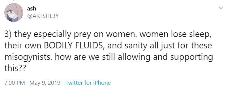 Text - ash @ARTSHL3Y 3) they especially prey on women. women lose sleep, their own BODILY FLUIDS, and sanity all just for these misogynists. how are we still allowing and supporting this?? 7:00 PM May 9, 2019 Twitter for iPhone