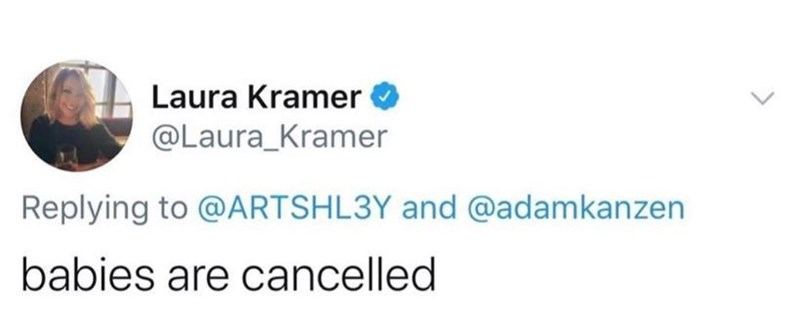 Text - Laura Kramer @Laura_Kramer Replying to @ARTSHL3Y and @adamkanzen babies are cancelled >