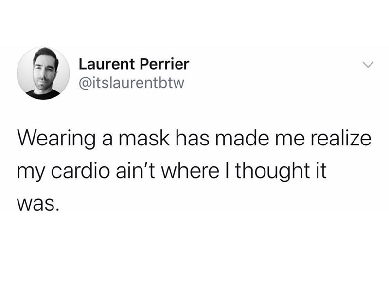 Text - Laurent Perrier @itslaurentbtw Wearing a mask has made me realize my cardio ain't where I thought it was.
