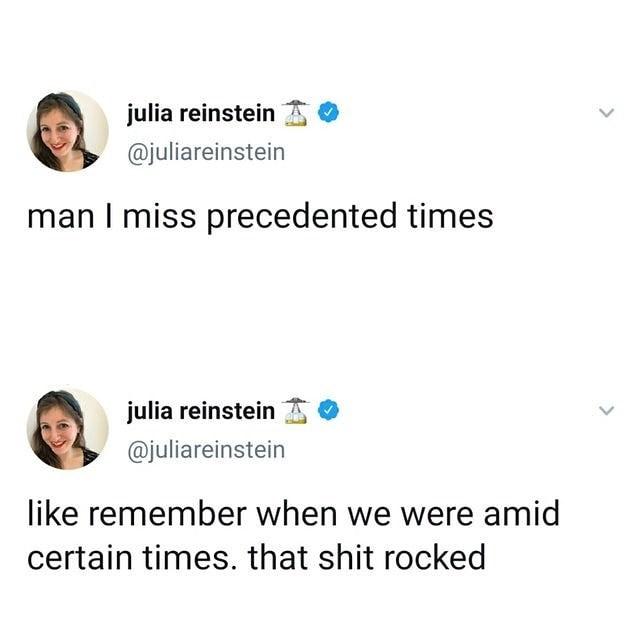 Text - julia reinstein @juliareinstein man I miss precedented times julia reinstein @juliareinstein like remember when we were amid certain times. that shit rocked