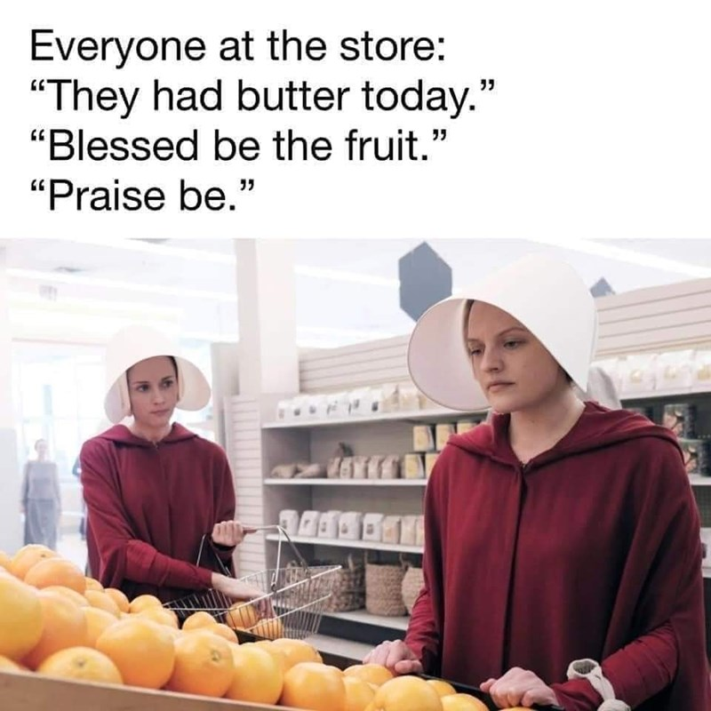 """Natural foods - Everyone at the store: """"They had butter today."""" """"Blessed be the fruit."""" """"Praise be."""""""
