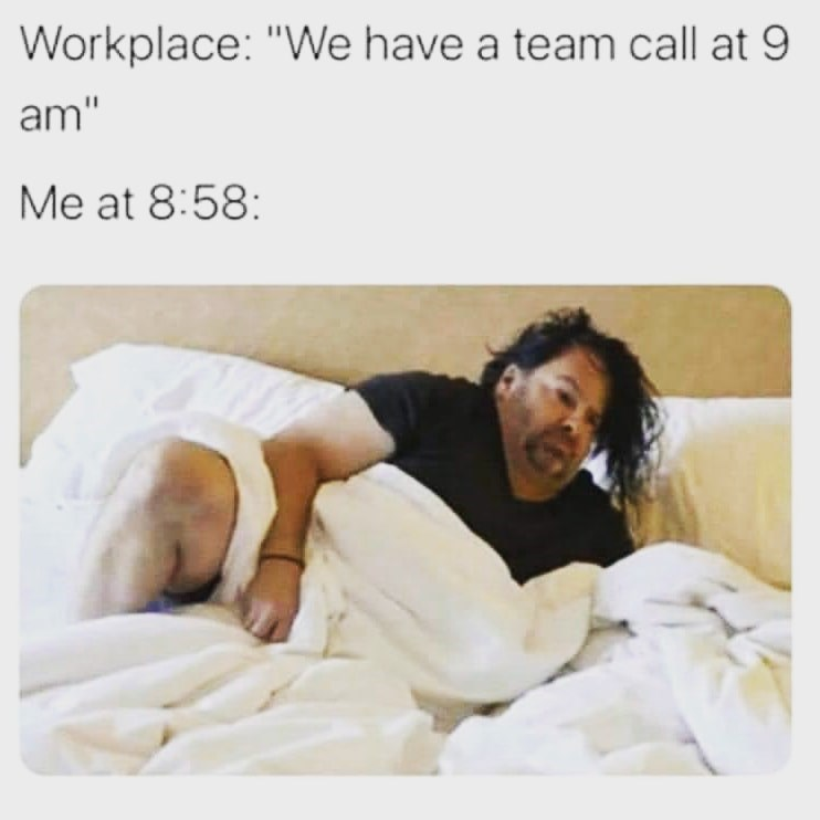 """Text - Workplace: """"We have a team call at 9 am"""" Me at 8:58:"""
