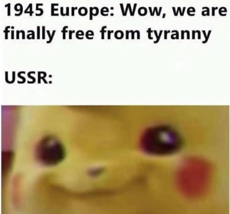 Nose - 1945 Europe: Wow, we are finally free from tyranny USSR: