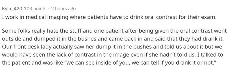 Text - Kyla_420 103 points 2 hours ago I work in medical imaging where patients have to drink oral contrast for their exam. Some folks really hate the stuff and one patient after being given the oral contrast went outside and dumped it in the bushes and came back in and said that they had drank it. Our front desk lady actually saw her dump it in the bushes and told us about it but we would have seen the lack of contrast in the image even if she hadn't told us. I talked to the patient and was lik