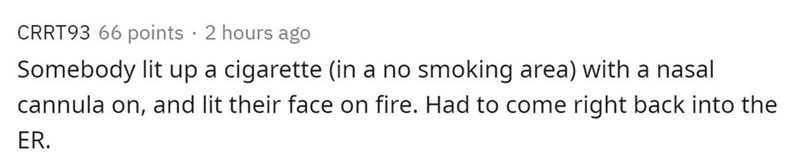 Text - CRRT93 66 points · 2 hours ago Somebody lit up a cigarette (in a no smoking area) with a nasal cannula on, and lit their face on fire. Had to come right back into the ER.