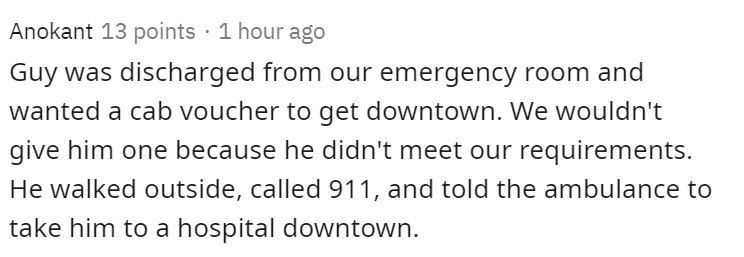 Text - Anokant 13 points · 1 hour ago Guy was discharged from our emergency room and wanted a cab voucher to get downtown. We wouldn't give him one because he didn't meet our requirements. He walked outside, called 911, and told the ambulance to take him to a hospital downtown.