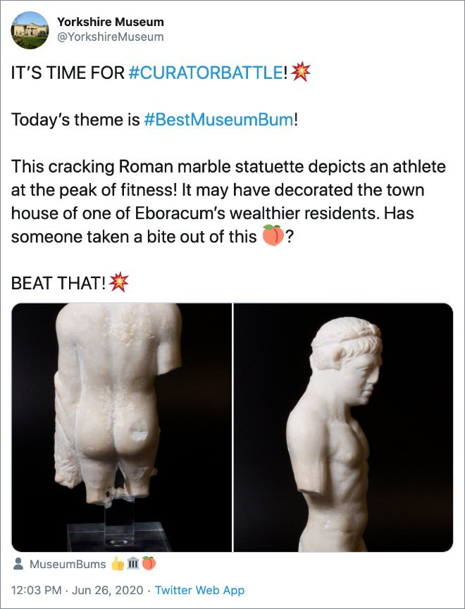 Text - Yorkshire Museum @YorkshireMuseum IT'S TIME FOR #CURATORBATTLE!* Today's theme is #BestMuseumBum! This cracking Roman marble statuette depicts an athlete at the peak of fitness! It may have decorated the town house of one of Eboracum's wealthier residents. Has someone taken a bite out of this ? BEAT THAT! MuseumBums 12:03 PM Jun 26, 2020 Twitter Web App