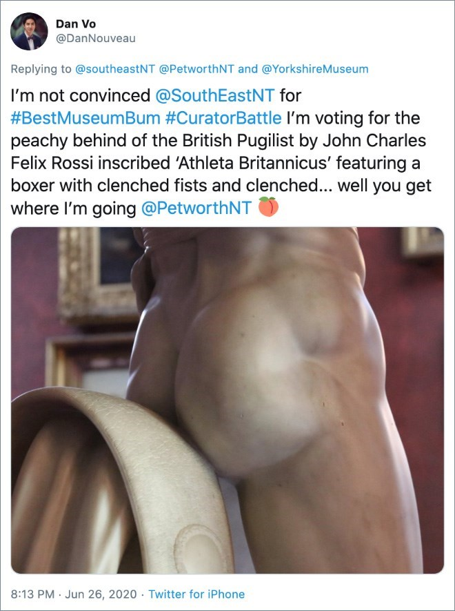Text - Dan Vo @DanNouveau Replying to @southeastNT @PetworthNT and @YorkshireMuseum I'm not convinced @SouthEastNT for #BestMuseumBum #CuratorBattle I'm voting for the peachy behind of the British Pugilist by John Charles Felix Rossi inscribed 'Athleta Britannicus' featuring a boxer with clenched fists and clenched... well you get where I'm going @PetworthNT 8:13 PM · Jun 26, 2020 · Twitter for iPhone