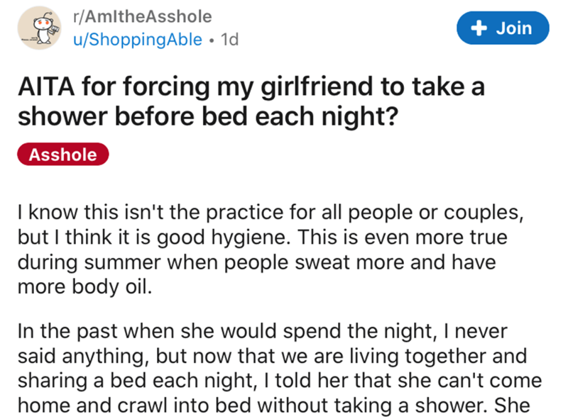 Text - r/AmltheAsshole + Join u/ShoppingAble • 1d AITA for forcing my girlfriend to take a shower before bed each night? Asshole I know this isn't the practice for all people or couples, but I think it is good hygiene. This is even more true during summer when people sweat more and have more body oil. In the past when she would spend the night, I never said anything, but now that we are living together and sharing a bed each night, I told her that she can't come home and crawl into bed without t