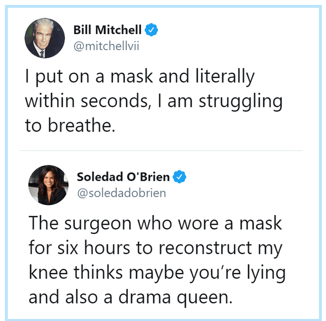 Text - Bill Mitchell O @mitchellvii I put on a mask and literally within seconds, I am struggling to breathe. Soledad O'Brien O @soledadobrien The surgeon who wore a mask for six hours to reconstruct my knee thinks maybe you're lying and also a drama queen.