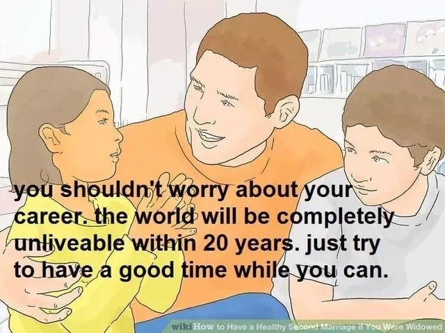 People - you shouldn't worry about ýour career. the world will be completely unliveable within 20 years. just try to have a good time while you can. wiki How to Have a Healthy Second Marriage You Were Widowed