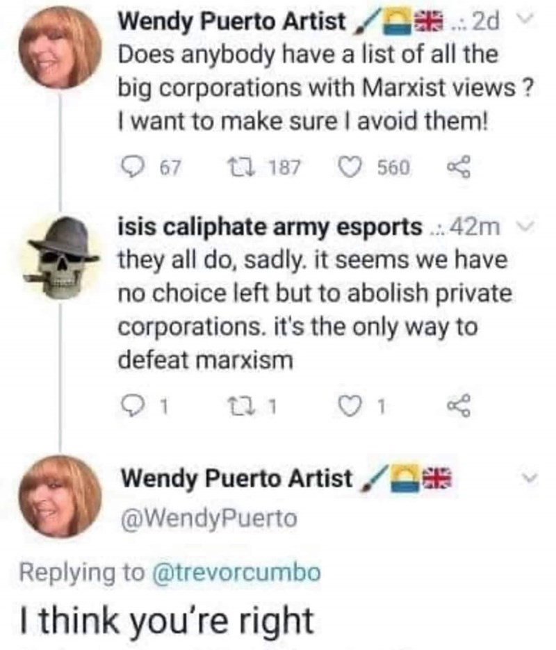 Text - Wendy Puerto Artist/ 2d Does anybody have a list of all the big corporations with Marxist views? I want to make sure I avoid them! O 67 t7 187 O 560 s isis caliphate army esports .: 42m they all do, sadly. it seems we have no choice left but to abolish private corporations. it's the only way to defeat marxism 01 13 1 Wendy Puerto Artist /A @WendyPuerto Replying to @trevorcumbo I think you're right