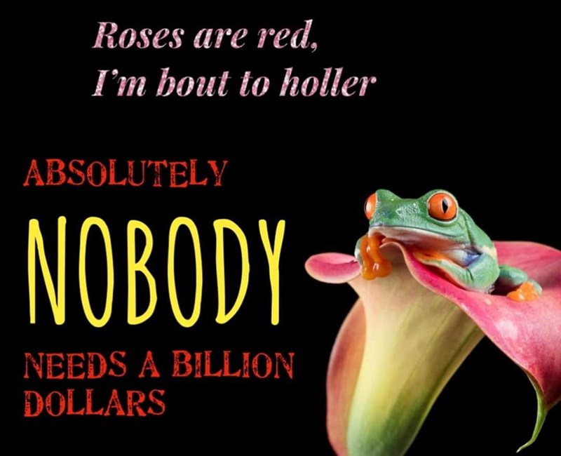 Tree frog - Roses are red, I'm bout to holler ABSOLUTELY NOROL NOBODY NEEDS A BILLION DOLLARS