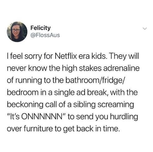 """Text - Felicity @FlossAus I feel sorry for Netflix era kids. They will never know the high stakes adrenaline of running to the bathroom/fridge/ bedroom in a single ad break, with the beckoning call of a sibling screaming """"It's ONNNNNN"""" to send you hurdling over furniture to get back in time."""