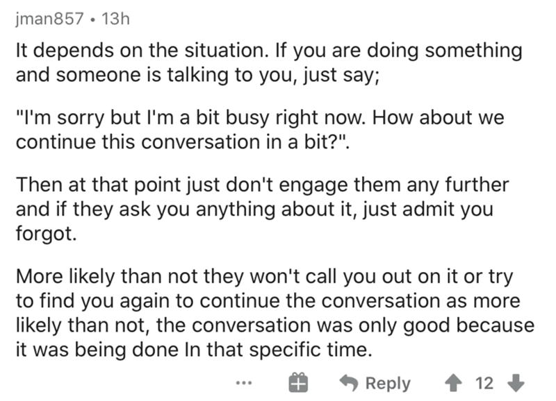 """Text - jman857 • 13h It depends on the situation. If you are doing something and someone is talking to you, just say; """"I'm sorry but I'm a bit busy right now. How about we continue this conversation in a bit?"""". Then at that point just don't engage them any further and if they ask you anything about it, just admit you forgot. More likely than not they won't call you out on it or try to find you again to continue the conversation as more likely than not, the conversation was only good because it w"""