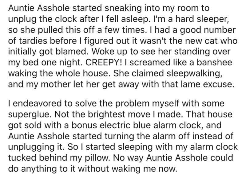 Text - Auntie Asshole started sneaking into my room to unplug the clock after I fell asleep. I'm a hard sleeper, so she pulled this off a few times. I had a good number of tardies before I figured out it wasn't the new cat who initially got blamed. Woke up to see her standing over my bed one night. CREEPY! I screamed like a banshee waking the whole house. She claimed sleepwalking, and my mother let her get away with that lame excuse. I endeavored to solve the problem myself with some superglue.