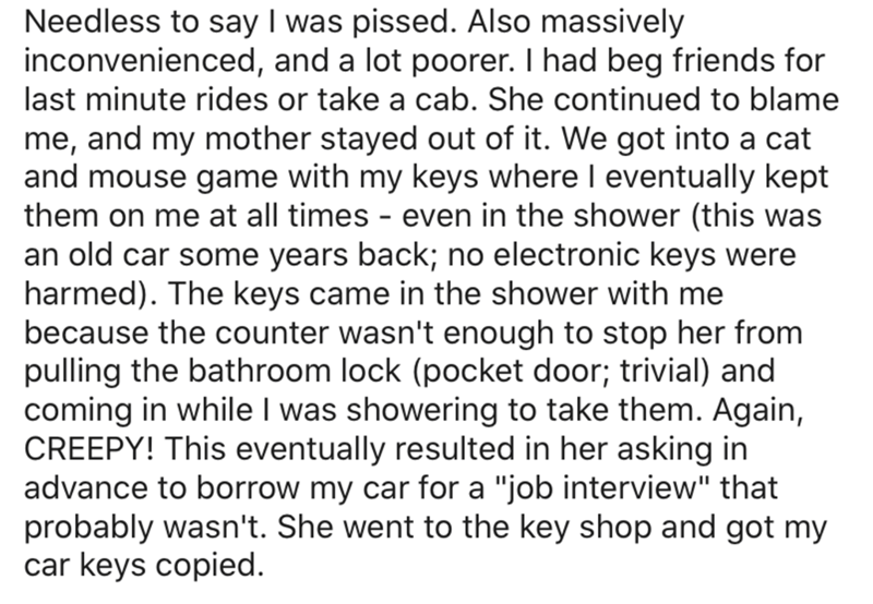 Text - Needless to say I was pissed. Also massively inconvenienced, and a lot poorer. I had beg friends for last minute rides or take a cab. She continued to blame me, and my mother stayed out of it. We got into a cat and mouse game with my keys where I eventually kept them on me at all times even in the shower (this was an old car some years back; no electronic keys were harmed). The keys came in the shower with me because the counter wasn't enough to stop her from pulling the bathroom lock (po