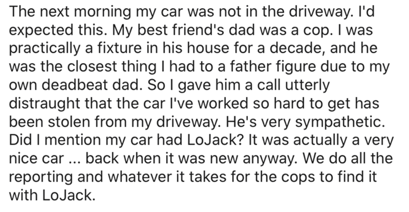 Text - The next morning my car was not in the driveway. I'd expected this. My best friend's dad was a cop. I was practically a fixture in his house for a decade, and he was the closest thing I had to a father figure due to my own deadbeat dad. So I gave him a call utterly distraught that the car l've worked so hard to get has been stolen from my driveway. He's very sympathetic. Did I mention my car had LoJack? It was actually a very nice car ... back when it was new anyway. We do all the reporti