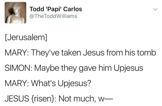 Text - Todd 'Papi' Carlos @TheToddWilliams [Jerusalem] MARY: They've taken Jesus from his tomb SIMON: Maybe they gave him Upjesus MARY: What's Upjesus? JESUS {risen}: Not much, w- >