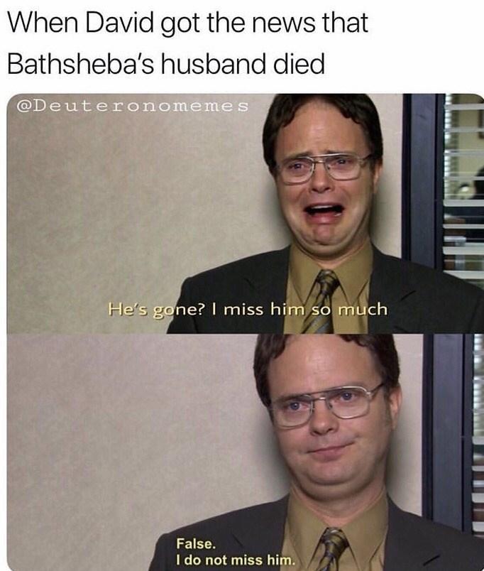 Text - When David got the news that Bathsheba's husband died @Deuteronomemes He's gone? miss him so much False. I do not miss him.