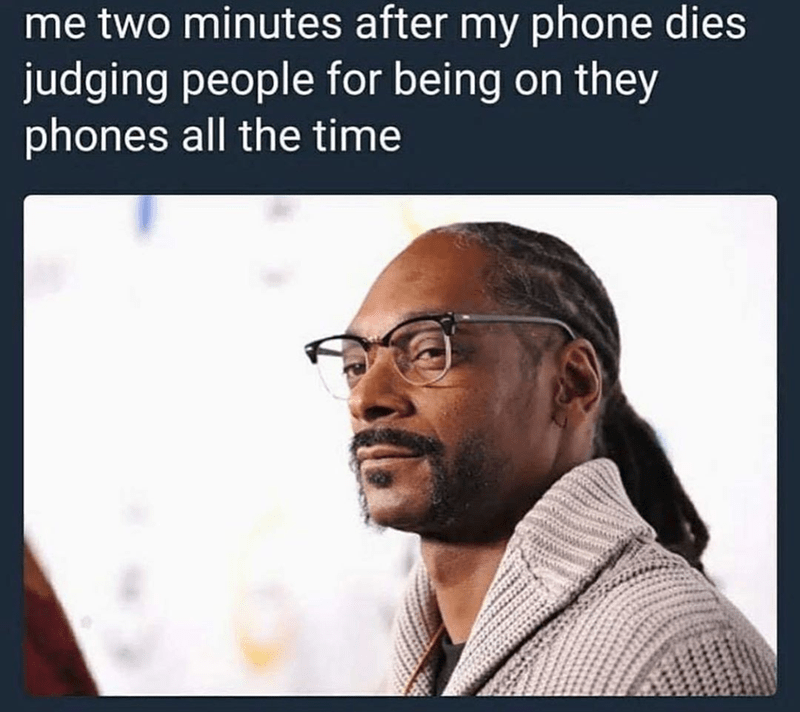 Funny meme about judging people for spending so much time on their phones when your own phone is dead, snoop dogg | me two minutes after my phone dies judging people for being on they phones all the time