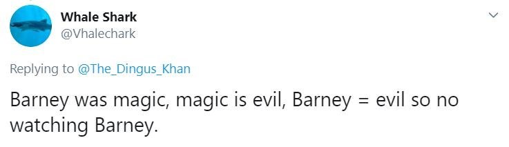 Text - Whale Shark @Vhalechark Replying to @The_Dingus_Khan Barney was magic, magic is evil, Barney = evil so no watching Barney. >
