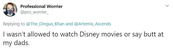Text - Professional Worrier @pro_worrier_ Replying to @The Dingus_Khan and @Artemis_Ascends I wasn't allowed to watch Disney movies or say butt at my dads.