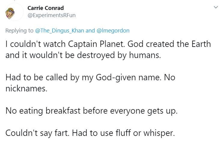 Text - Carrie Conrad @ExperimentsRFun Replying to @The Dingus_Khan and @lmegordon I couldn't watch Captain Planet. God created the Earth and it wouldn't be destroyed by humans. Had to be called by my God-given name. No nicknames. No eating breakfast before everyone gets up. Couldn't say fart. Had to use fluff or whisper. >