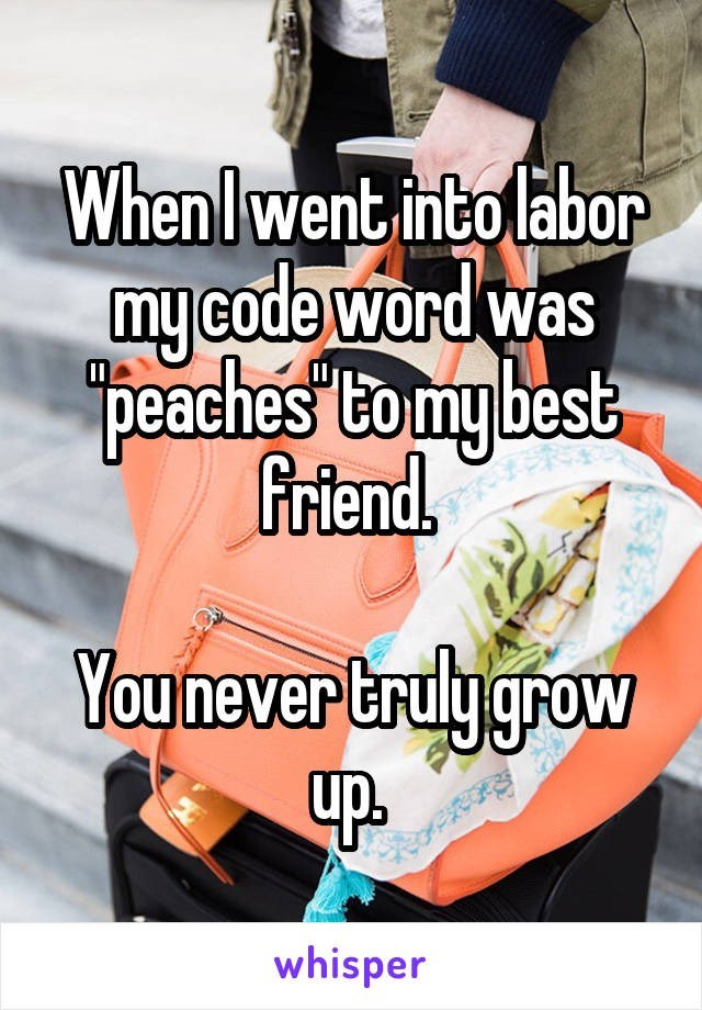 Product - Whenlwent into labor my code word was Jpeaches tomy best Friend You never truly groW whisper